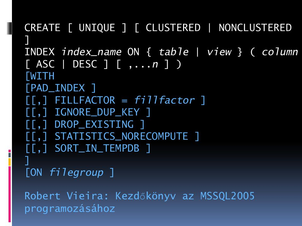 CREATE [ UNIQUE ] [ CLUSTERED | NONCLUSTERED ] INDEX index_name ON { table | view } ( column [ ASC | DESC ] [ ,...n ] ) [WITH [PAD_INDEX ] [[,] FILLFACTOR = fillfactor ] [[,] IGNORE_DUP_KEY ] [[,] DROP_EXISTING ] [[,] STATISTICS_NORECOMPUTE ] [[,] SORT_IN_TEMPDB ] ] [ON filegroup ]